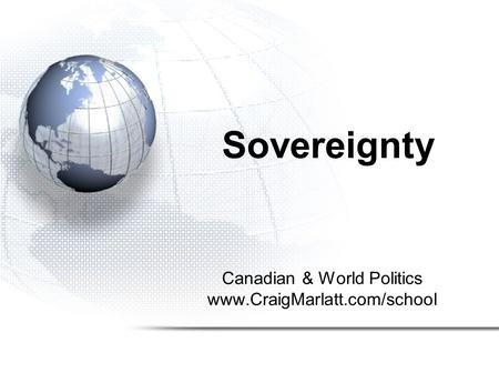 Sovereignty Canadian & World Politics www.CraigMarlatt.com/school.