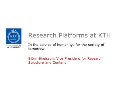 Research Platforms at KTH In the service of humanity, for the society of tomorrow Björn Birgisson, Vice President for Research Structure and Content.