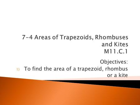 Objectives: 1) To find the area of a trapezoid, rhombus or a kite.