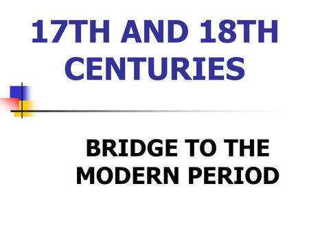 17TH AND 18TH CENTURIES BRIDGE TO THE MODERN PERIOD.