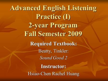 Advanced English Listening Practice (I) 2-year Program Fall Semester 2009 Required Textbook: Beatty, Tinkler: Sound Good 2 Instructor: Hsiao-Chen Rachel.