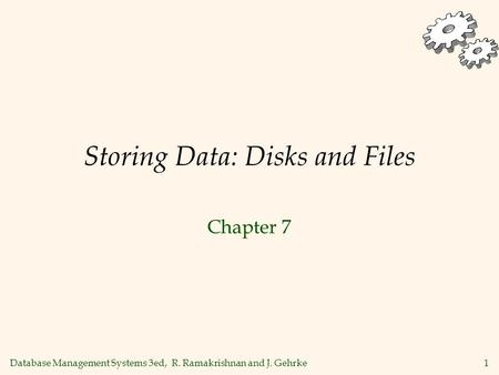 Database Management Systems 3ed, R. Ramakrishnan and J. Gehrke1 Storing Data: Disks and Files Chapter 7.