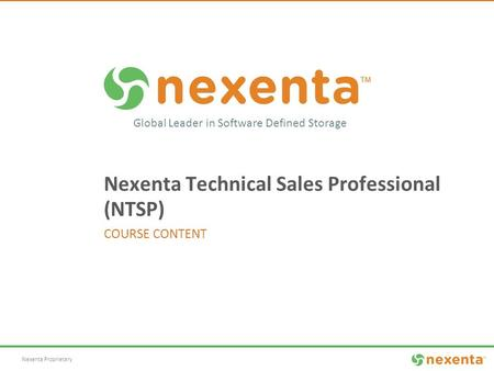 Nexenta Proprietary Global Leader in Software Defined Storage Nexenta Technical Sales Professional (NTSP) COURSE CONTENT.