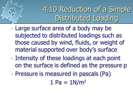 4.10 Reduction of a Simple Distributed Loading Large surface area of a body may be subjected to distributed loadings such as those caused by wind, fluids,
