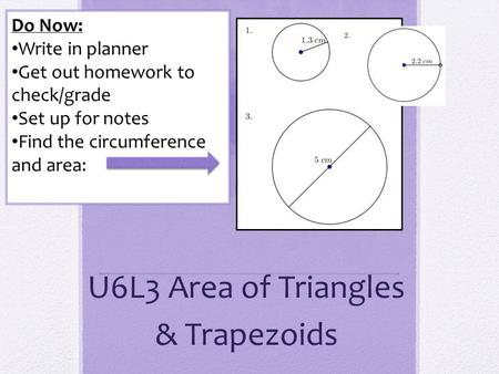 U6L3 Area of Triangles & Trapezoids Do Now: Write in planner Get out homework to check/grade Set up for notes Find the circumference and area: