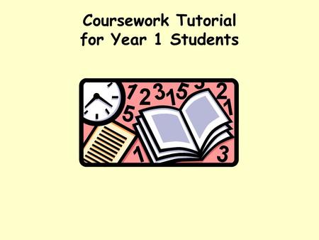 Coursework Tutorial for Year 1 Students The purpose of coursework provides a focus for your studies. requires you to prepare, consolidate, rehearse and.