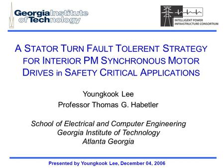 Presented by Youngkook Lee, December 04, 2006 A S TATOR T URN F AULT T OLERENT S TRATEGY FOR I NTERIOR PM S YNCHRONOUS M OTOR D RIVES in S AFETY C RITICAL.