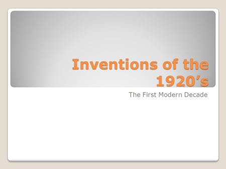 Inventions of the 1920's The First Modern Decade.
