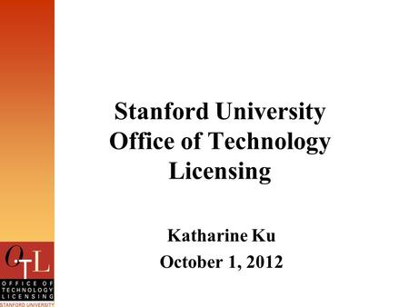 Stanford University Office of Technology Licensing Katharine Ku October 1, 2012.