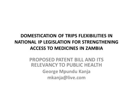 DOMESTICATION OF TRIPS FLEXIBILITIES IN NATIONAL IP LEGISLATION FOR STRENGTHENING ACCESS TO MEDICINES IN ZAMBIA PROPOSED PATENT BILL AND ITS RELEVANCY.