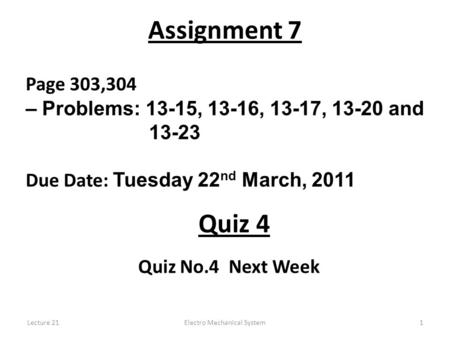 Lecture 21Electro Mechanical System1 Assignment 7 Page 303,304 – Problems: 13-15, 13-16, 13-17, 13-20 and 13-23 Due Date: Tuesday 22 nd March, 2011 Quiz.