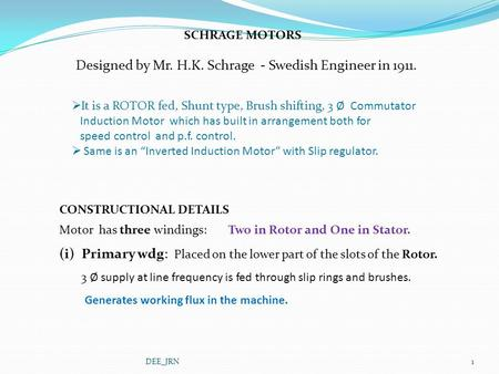 SCHRAGE MOTORS Designed by Mr. H.K. Schrage - Swedish Engineer in 1911.  It is a ROTOR fed, Shunt type, Brush shifting, 3 Ø Commutator Induction Motor.