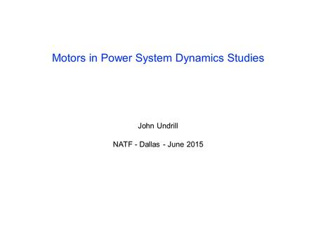 Motors in Power System Dynamics Studies John Undrill NATF - Dallas - June 2015.