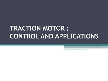 TRACTION MOTOR : CONTROL AND APPLICATIONS. Content : Introduction Requirements of a traction system Control of DC motors Electronic Speed Control Methods.