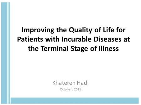 Improving the Quality of Life for Patients with Incurable Diseases at the Terminal Stage of Illness Khatereh Hadi October, 2011.