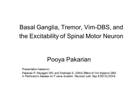 Basal Ganglia, Tremor, Vim-DBS, and the Excitability of Spinal Motor Neuron Pooya Pakarian Presentation based on: Pakarian P, Rayegani SM, and Shahzadi.
