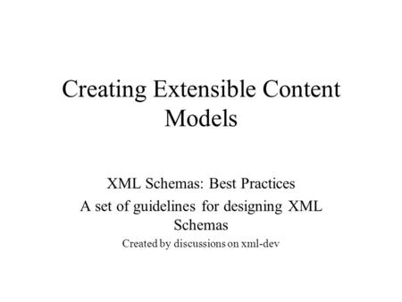 Creating Extensible Content Models XML Schemas: Best Practices A set of guidelines for designing XML Schemas Created by discussions on xml-dev.
