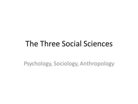 The Three Social Sciences Psychology, Sociology, Anthropology.