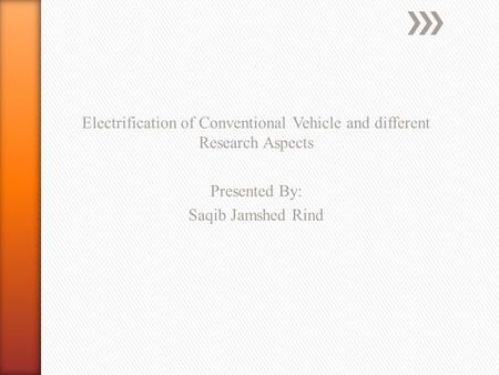 Electrification of Conventional Vehicle and different Research Aspects Presented By: Saqib Jamshed Rind.