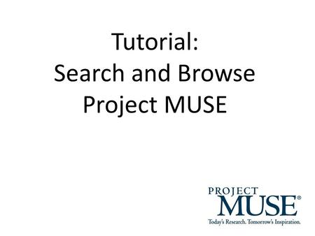 "Tutorial: Search and Browse Project MUSE. Search for Books and Journals Type search terms, keywords, phrases ("""") and Boolean Operators (AND, OR, NOT)"