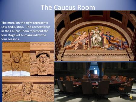 The Caucus Room The mural on the right represents Law and Justice. The cornerstones in the Caucus Room represent the four stages of humankind by the four.