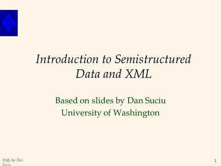 XML by Dan Suciu 1 Introduction to Semistructured Data and XML Based on slides by Dan Suciu University of Washington.