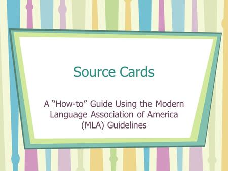 "Source Cards A ""How-to"" Guide Using the Modern Language Association of America (MLA) Guidelines."