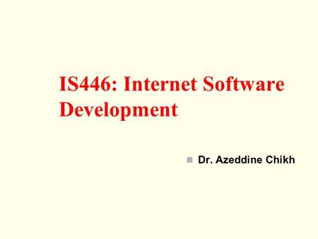 Dr. Azeddine Chikh IS446: Internet Software Development.