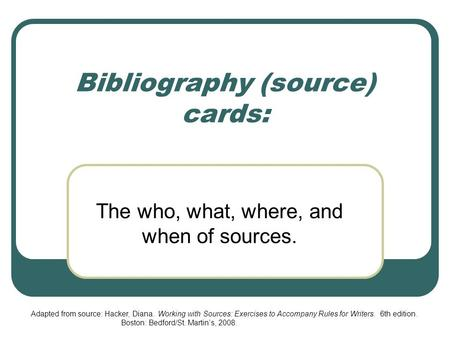 Bibliography (source) cards: The who, what, where, and when of sources. Adapted from source: Hacker, Diana. Working with Sources: Exercises to Accompany.