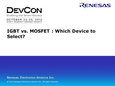 Renesas Electronics America Inc. © 2012 Renesas Electronics America Inc. All rights reserved. IGBT vs. MOSFET : Which Device to Select?