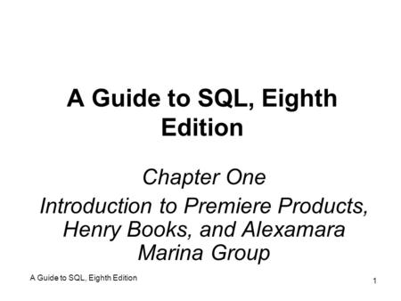 A Guide to SQL, Eighth Edition 1 Chapter One Introduction to Premiere Products, Henry Books, and Alexamara Marina Group.