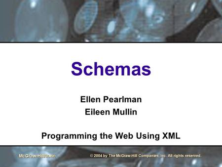 McGraw-Hill/Irwin © 2004 by The McGraw-Hill Companies, Inc. All rights reserved. Schemas Ellen Pearlman Eileen Mullin Programming the Web Using XML.