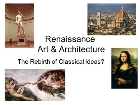 Renaissance Art & Architecture The Rebirth of Classical Ideas?