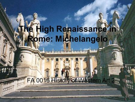 The High Renaissance in Rome: Michelangelo FA 0016 History of Western Art 2.