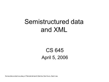 Semistructured data and XML CS 645 April 5, 2006 Some slide content courtesy of Ramakrishnan & Gehrke, Dan Suciu, Zack Ives.