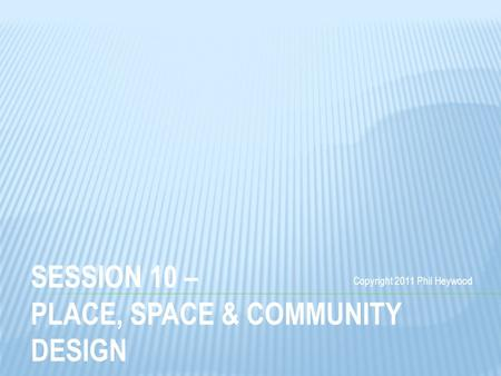 SESSION 10 – PLACE, SPACE & COMMUNITY DESIGN Copyright 2011 Phil Heywood.