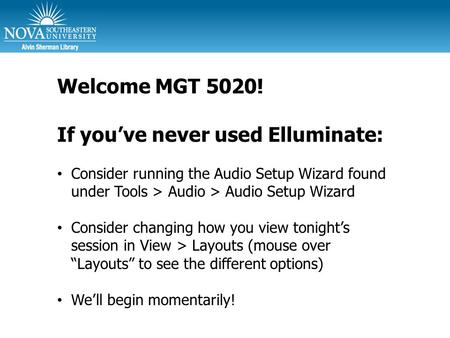 Welcome MGT 5020! If you've never used Elluminate: Consider running the Audio Setup Wizard found under Tools > Audio > Audio Setup Wizard Consider changing.