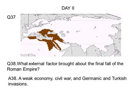 Q38.What external factor brought about the final fall of the Roman Empire? A38. A weak economy, civil war, and Germanic and Turkish invasions. Q37 DAY.