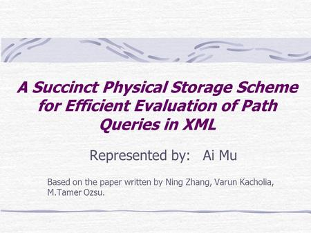 A Succinct Physical Storage Scheme for Efficient Evaluation of Path Queries in XML Represented by: Ai Mu Based on the paper written by Ning Zhang, Varun.