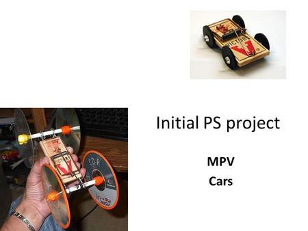 Initial PS project MPV Cars. Mousetrap powered vehicles Used as an visual and physical example of most major concepts that we will explore in the physics.