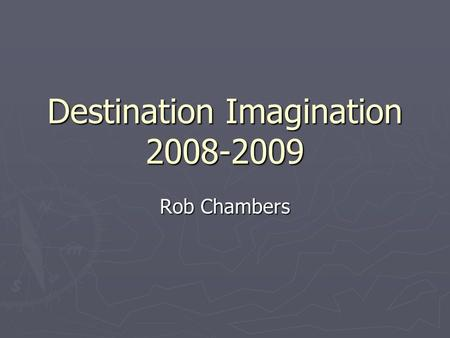 "Destination Imagination 2008-2009 Rob Chambers. Tonight's Agenda ► Introductions ► What is Destination Imagination? ► What are these ""challenges"" anyway?"