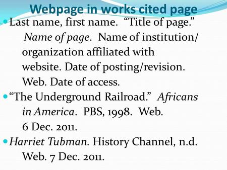 "Webpage in works cited page Last name, first name. ""Title of page."" Name of page. Name of institution/ organization affiliated with website. Date of posting/revision."