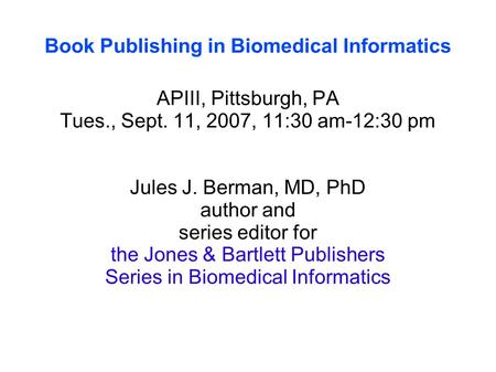 Book Publishing in Biomedical Informatics APIII, Pittsburgh, PA Tues., Sept. 11, 2007, 11:30 am-12:30 pm Jules J. Berman, MD, PhD author and series editor.