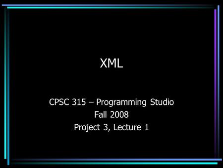 XML CPSC 315 – Programming Studio Fall 2008 Project 3, Lecture 1.