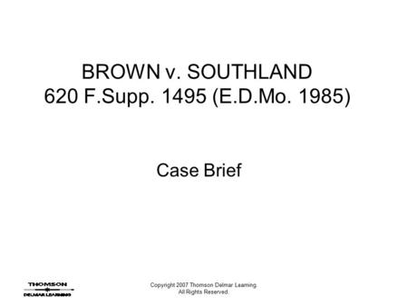 Copyright 2007 Thomson Delmar Learning. All Rights Reserved. BROWN v. SOUTHLAND 620 F.Supp. 1495 (E.D.Mo. 1985) Case Brief.