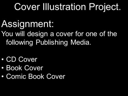 Cover Illustration Project. Assignment: You will design a cover for one of the following Publishing Media. CD Cover Book Cover Comic Book Cover.