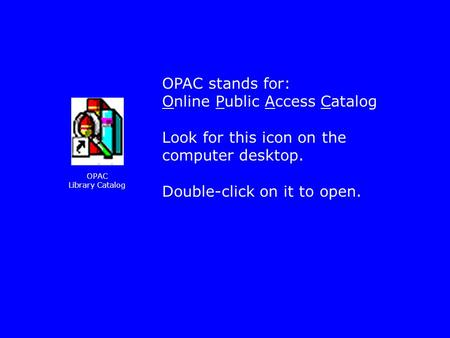 OPAC stands for: Online Public Access Catalog Look for this icon on the computer desktop. Double-click on it to open. OPAC Library Catalog.