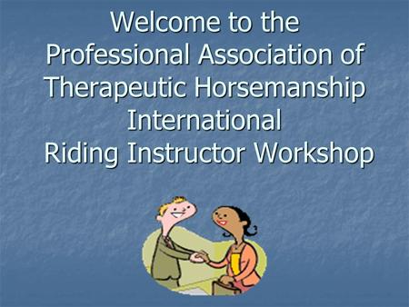 Welcome to the Professional Association of Therapeutic Horsemanship International Riding Instructor Workshop.