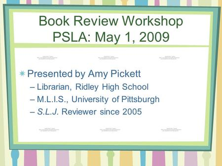 Book Review Workshop PSLA: May 1, 2009 Presented by Amy Pickett –Librarian, Ridley High School –M.L.I.S., University of Pittsburgh –S.L.J. Reviewer since.