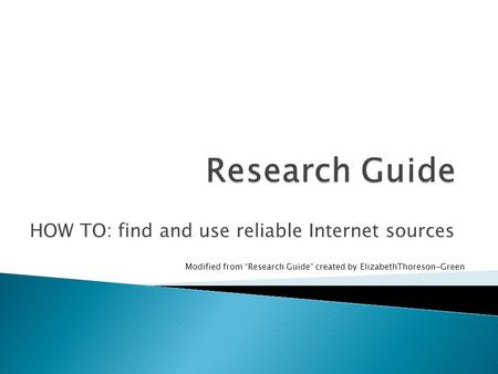 "HOW TO: find and use reliable Internet sources Modified from ""Research Guide"" created by ElizabethThoreson-Green."